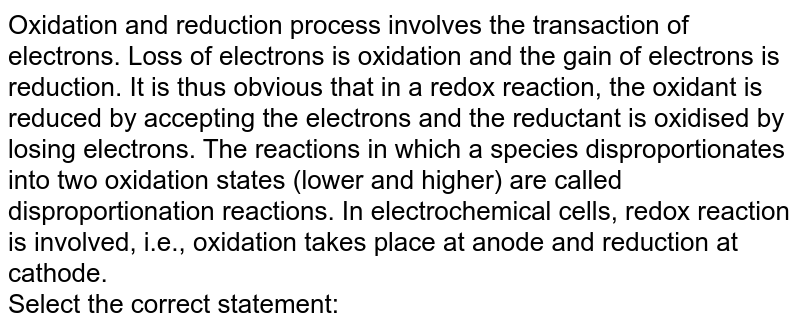 Oxidation and reduction process involves the transaction of electrons. Loss of electrons is oxidation and the gain of electrons is reduction. It is thus obvious that in a redox reaction, the oxidant is reduced by accepting the electrons and the reductant is oxidised by losing electrons. The reactions in which a species disproportionates into two oxidation states (lower and higher) are called disproportionation reactions. In electrochemical cells, redox reaction is involved, i.e., oxidation takes place at anode and reduction at cathode. <br> Select the correct statement: