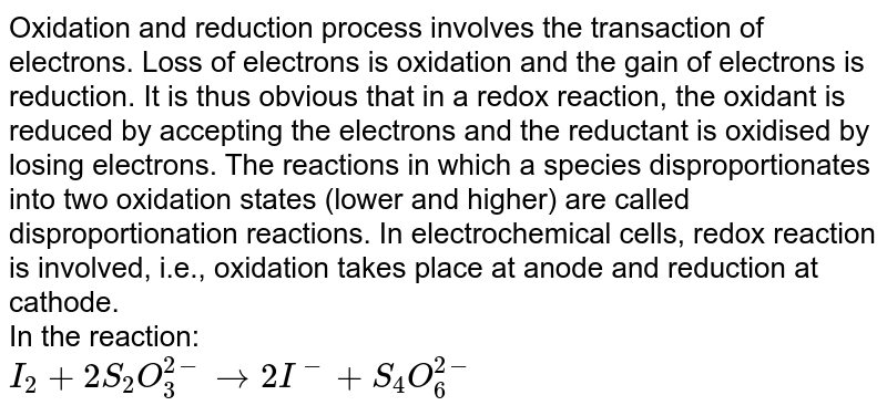 Oxidation and reduction process involves the transaction of electrons. Loss of electrons is oxidation and the gain of electrons is reduction. It is thus obvious that in a redox reaction, the oxidant is reduced by accepting the electrons and the reductant is oxidised by losing electrons. The reactions in which a species disproportionates into two oxidation states (lower and higher) are called disproportionation reactions. In electrochemical cells, redox reaction is involved, i.e., oxidation takes place at anode and reduction at cathode. <br> In the reaction:  <br> `I_(2)+2S_(2)O_(3)^(2-) to 2I^(-)+S_(4)O_(6)^(2-)`