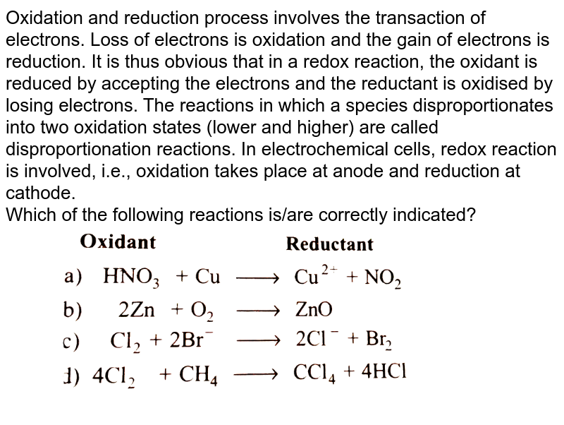 """Oxidation and reduction process involves the transaction of electrons. Loss of electrons is oxidation and the gain of electrons is reduction. It is thus obvious that in a redox reaction, the oxidant is reduced by accepting the electrons and the reductant is oxidised by losing electrons. The reactions in which a species disproportionates into two oxidation states (lower and higher) are called disproportionation reactions. In electrochemical cells, redox reaction is involved, i.e., oxidation takes place at anode and reduction at cathode. <br> Which of the following reactions is/are correctly indicated? <br> <img src=""""https://d10lpgp6xz60nq.cloudfront.net/physics_images/GRB_PHY_CHM_P1_C07_E01_227_Q01.png"""" width=""""80%"""">"""