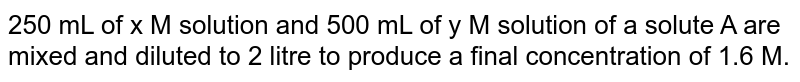 250 mL of x M solution and 500 mL of y M solution of a solute A are mixed and diluted to 2 litre to produce a final concentration of 1.6 M.