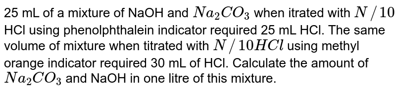 25 mL of a mixture of NaOH and `Na_(2)CO_(3)` when itrated with `N//10` HCl using phenolphthalein indicator required 25 mL HCl. The same volume of mixture when titrated with `N//10 HCl` using methyl orange indicator required 30 mL of HCl. Calculate the amount of `Na_(2)CO_(3)` and NaOH in one litre of this mixture.