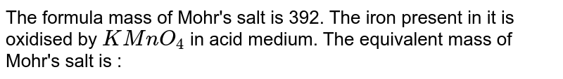 The formula mass of Mohr's salt is 392. The iron present in it is oxidised by `KMnO_(4)` in acid medium. The equivalent mass of Mohr's salt is :