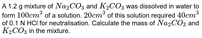 A 1.2 g mixture of `Na_(2)CO_(3)` and `K_(2)CO_(3)` was dissolved in water to form `100 cm^(3)` of a solution. `20 cm^(3)`  of this solution required `40 cm^(3)` of 0.1 N HCl for neutralisation. Calculate the mass of `Na_(2)CO_(3)` and `K_(2)CO_(3)` in the mixture.