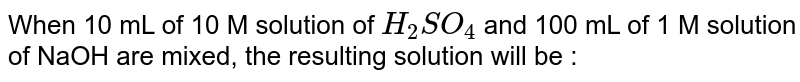 When 10 mL of 10 M solution of `H_(2)SO_(4)` and 100 mL of 1 M solution of NaOH are mixed, the resulting solution will be :