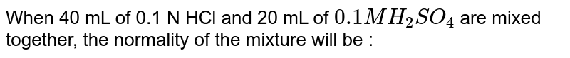 When 40 mL of 0.1 N HCl and 20 mL of `0.1 M H_(2)SO_(4)` are mixed together, the normality of the mixture will be :
