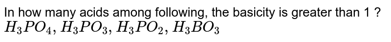 In how many acids among following, the basicity is greater than 1 ? <br> `H_(3)PO_(4), H_(3)PO_(3), H_(3)PO_(2),H_(3)BO_(3)`