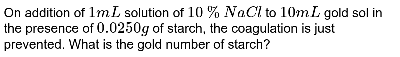 On additon  of one ML of 10% NaCI solution  of 10ml gold sol in presence of 0.25 gm of starch, the coagulation is just prevented, starch has gold number :