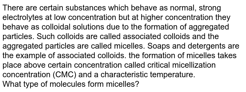 There are certain substances which behave as normal, strong electrolytes at low concentration but at higher concentration they behave as colloidal solutions due to the formation of aggregated particles. Such colloids are called associated colloids and the aggregated particles are called micelles. Soaps and detergents are the example of associated colloids. the formation of micelles takes place above certain concentration called critical micellization concentration (CMC) and a characteristic temperature. <br> What type of molecules form micelles?
