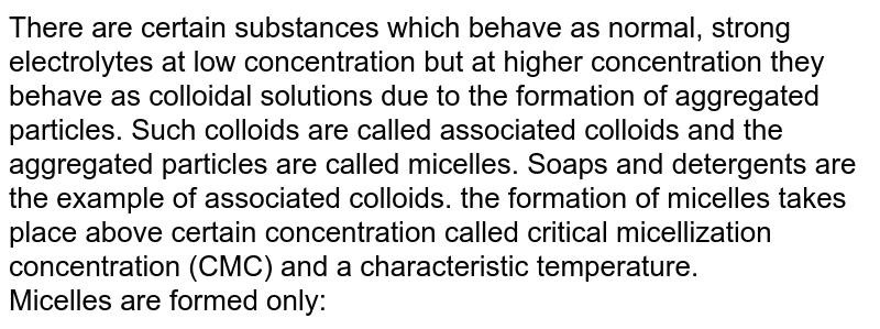 There are certain substances which behave as normal, strong electrolytes at low concentration but at higher concentration they behave as colloidal solutions due to the formation of aggregated particles. Such colloids are called associated colloids and the aggregated particles are called micelles. Soaps and detergents are the example of associated colloids. the formation of micelles takes place above certain concentration called critical micellization concentration (CMC) and a characteristic temperature. <br> Micelles are formed only: