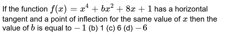 If the function `f(x)=x^4+b x^2+8x+1` has a horizontal   tangent and a point of inflection for the same value of `x` then the value of `b` is equal to `-1`  (b) 1   (c) 6 (d) `-6`