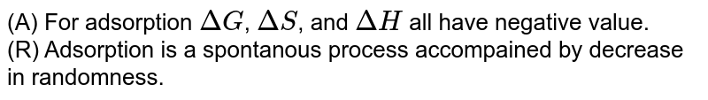 (A) For adsorption `DeltaG`, `DeltaS`, and `DeltaH` all have negative value. <br>(R) Adsorption is a spontanous process accompained by decrease in randomness.