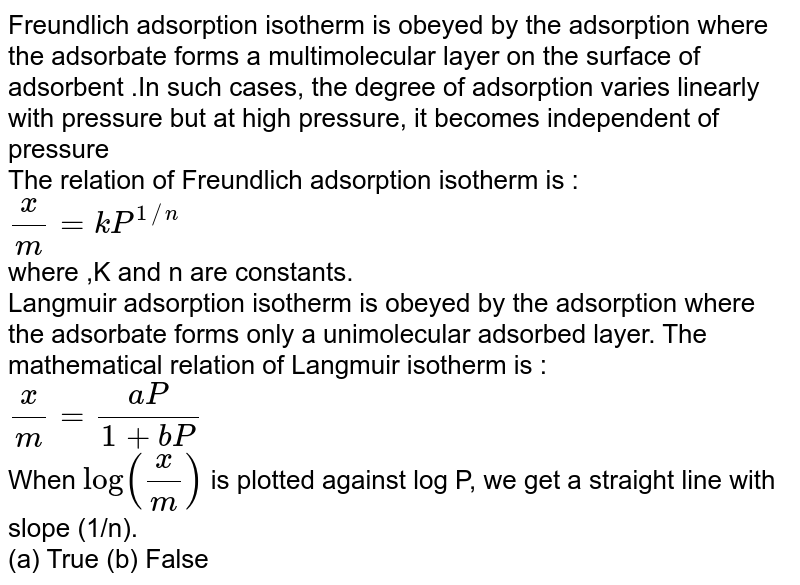 """Freundlich adsorption isotherm is obeyed by the adsorption where  the adsorbate forms a multimolecular layer on the surface of adsorbent .In such cases, the degree of adsorption varies linearly with pressure but at high pressure, it becomes independent of pressure <br> The relation of Freundlich adsorption isotherm is : <br>`(x)/(m)=kP^(1//n)` <br> where ,K and n are constants. <br> Langmuir adsorption isotherm is obeyed by the adsorption where the adsorbate forms only a unimolecular adsorbed layer. The mathematical relation of Langmuir isotherm is : <br> `(x)/(m) = (aP)/(1+bP)` <br> When `""""log""""((x)/(m))` is plotted against log P, we get a straight line with slope (1/n). <br> (a) True    (b) False"""