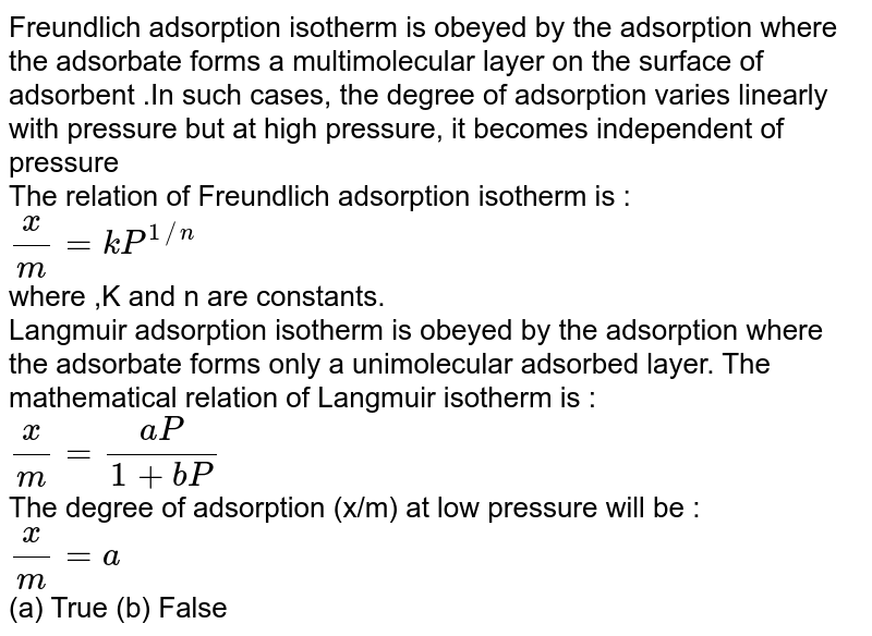 Freundlich adsorption isotherm is obeyed by the adsorption where  the adsorbate forms a multimolecular layer on the surface of adsorbent .In such cases, the degree of adsorption varies linearly with pressure but at high pressure, it becomes independent of pressure <br> The relation of Freundlich adsorption isotherm is : <br>`(x)/(m)=kP^(1//n)` <br> where ,K and n are constants. <br> Langmuir adsorption isotherm is obeyed by the adsorption where the adsorbate forms only a unimolecular adsorbed layer. The mathematical relation of Langmuir isotherm is : <br> `(x)/(m) = (aP)/(1+bP)` <br> The degree of adsorption (x/m) at low pressure will be : <br> `(x)/(m) =a` <br> (a) True    (b) False