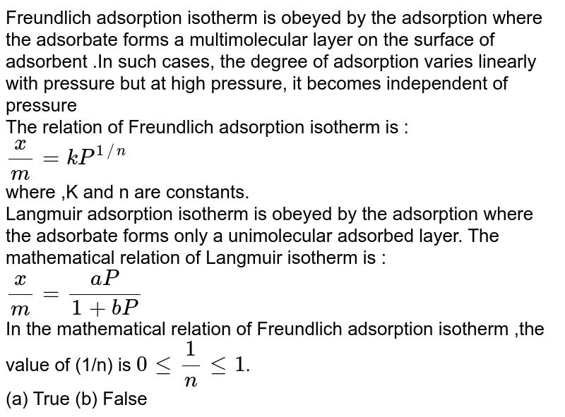 Freundlich adsorption isotherm is obeyed by the adsorption where  the adsorbate forms a multimolecular layer on the surface of adsorbent .In such cases, the degree of adsorption varies linearly with pressure but at high pressure, it becomes independent of pressure <br> The relation of Freundlich adsorption isotherm is : <br>`(x)/(m)=kP^(1//n)` <br> where ,K and n are constants. <br> Langmuir adsorption isotherm is obeyed by the adsorption where the adsorbate forms only a unimolecular adsorbed layer. The mathematical relation of Langmuir isotherm is : <br> `(x)/(m) = (aP)/(1+bP)` <br> In the mathematical relation of Freundlich adsorption isotherm ,the value of (1/n) is `0 le (1)/(n) le 1`. <br> (a) True    (b) False