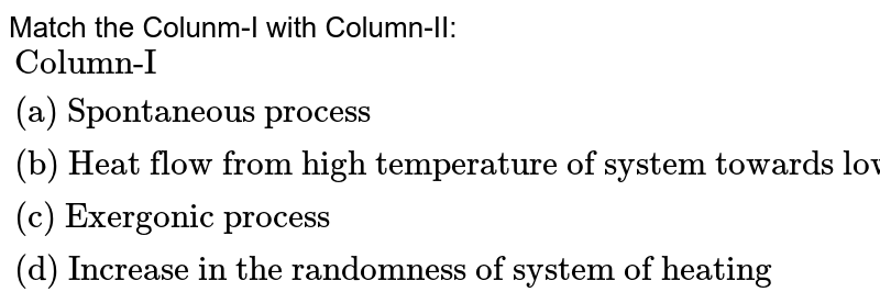 """Match the Colunm-I with Column-II: <br> `{:(""""Column-I"""",,""""Column-II""""),(""""(a) Spontaneous process"""",,""""(p) """" DeltaH =-ve),(""""(b) Heat flow from high temperature of system towards low"""" ,,""""(q) """" DeltaG=+ve),(""""(c) Exergonic process"""" ,,""""(r) """" DeltaS_(""""total"""")=+ve),(""""(d) Increase in the randomness of system of heating"""",,""""(s) """" DeltaG=-ve):}`"""