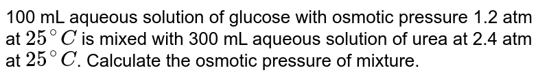 100 mL aqueous solution of glucose with osmotic pressure 1.2 atm at `25^(@)C` is mixed with 300 mL aqueous solution of urea at 2.4 atm at `25^(@)C`. Calculate the osmotic pressure of mixture.