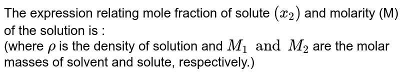 The expression relating mole fraction of solute `(x_(2))` and molarity (M) of the solution is : <br> (where `rho` is the density of solution and `M_(1) and M_(2)` are the molar masses of solvent and solute, respectively.)
