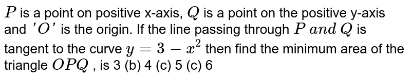 `P` is a point on   positive x-axis, `Q` is a point on the   positive y-axis and `' O '` is the origin. If the   line passing through `P\ a n d\ Q` is tangent to the   curve `y=3-x^2` then find the minimum   area of the triangle `O P Q` , is 3 (b) 4   (c) 5 (c)   6