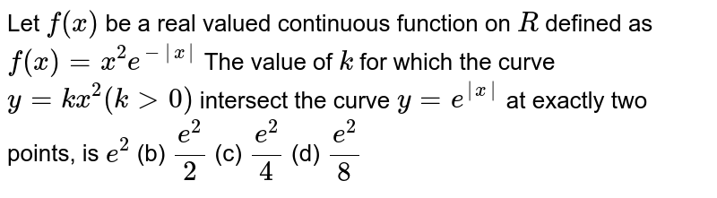Let `f(x)` be a real valued   continuous function on `R` defined as `f(x)=x^2e^(-|x|)`  The value of `k` for which the curve `y=k x^2(k >0)` intersect the curve `y=e^(|x|)` at exactly two   points, is `e^2`  (b) `(e^2)/2`  (c) `(e^2)/4\ `  (d)   `(e^2)/8`