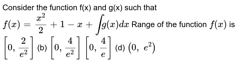 Consider the function f(x) and g(x) such that `f(x)=x^2/2+1-x+intg(x)dx` Range of the function   `f(x)` is `[0,2/(e^2)]`  (b) `[0,4/(e^2)]`  `[0,4/e]`  (d) `(0,\ e^2)`