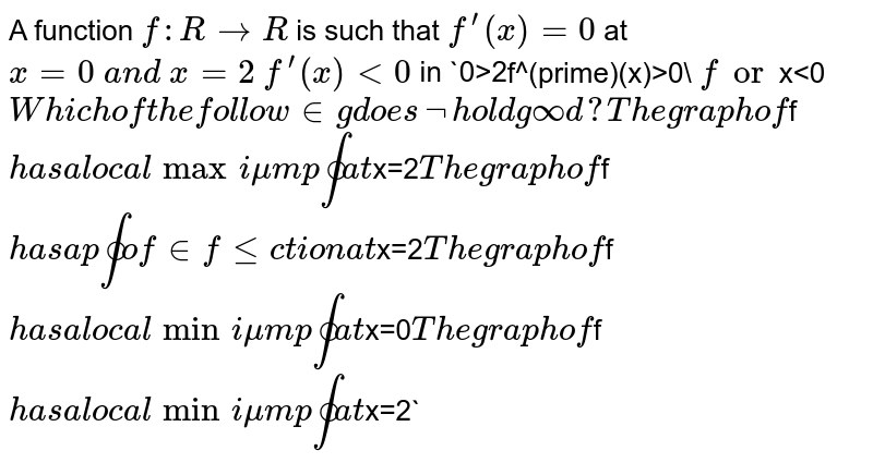 """A function `f: R-&gt;R` is such that `f^(prime)(x)=0` at `x=0\ a n d\ x=2`  `f^(prime)(x)&lt;0\ ` in `0 lt x<<2\ a="""""""" n="""""""" d\="""""""" x="""""""">&gt;2`  `f^(prime)(x)&gt;0\ ` for `x&lt;0`  Which of the   following does not hold good? The graph of `f` has a local maximum point at `x=2`  The graph of `f` has a point of inflection at `x=2`  The graph of `f` has a local minimum point at `x=0`  The graph of `f` has a local minimum point at `x=2`</x<<2\>"""