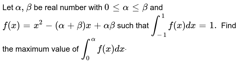 Let `alpha,beta` be real number with `0lt=alphalt=beta` and `f(x)=x^2-(alpha+beta)x+alphabeta` such that `int_(-1)^1f(x)dx=1.` Find the maximum   value of `int_0^alphaf(x)dxdot`