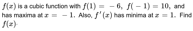 `f(x)` is a cubic function   with `f(1)=-6, f(-1)=10 ,` and has maxima at `x=-1.` Also, `f^(prime)(x)` has minima at `x=1.` Find `f(x)dot`