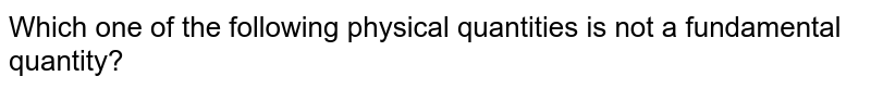 Which one of the following physical quantities is not a fundamental quantity?