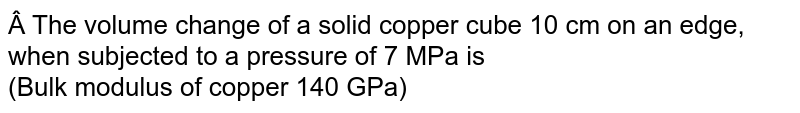 The volume change of a solid copper cube 10 cm on an edge, when subjected to a pressure of 7 MPa is  <br> (Bulk modulus of copper 140 GPa)