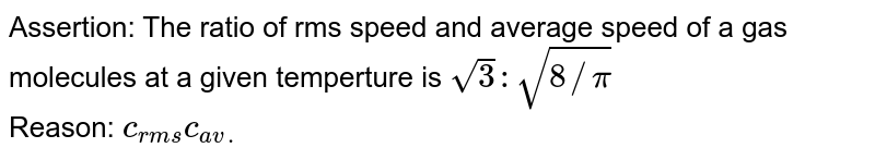 Assertion: The ratio of rms speed and average speed of a gas molecules at a given temperture is `sqrt3:sqrt(8//pi)` <br> Reason: `c_(rms)c_(av.)`