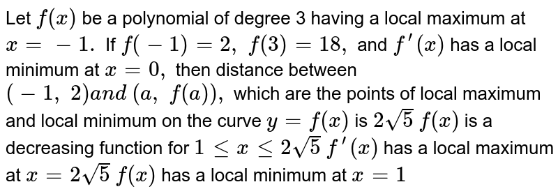 Let `f(x)` be a polynomial of   degree 3 having a local maximum at `x=-1.` If `f(-1)=2, f(3)=18 ,` and `f^(prime)(x)` has a local minimum   at `x=0,` then distance between `(-1, 2)a n d (a , f(a)),` which are the points of local maximum and   local minimum on the curve `y=f(x)` is `2sqrt(5)`  `f(x)` is a decreasing function for `1lt=xlt=2sqrt(5)`  `f^(prime)(x)` has a local maximum at `x=2sqrt(5)`  `f(x)` has a local minimum at `x=1`