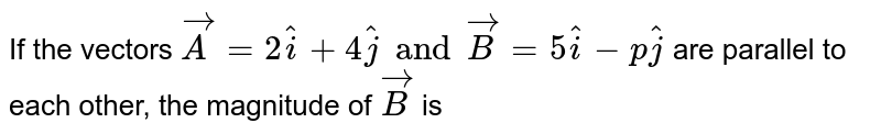 If the vectors `vecA=2hati+4hatj and vecB=5hati-phatj` are  parallel to each other, the magnitude of `vecB` is