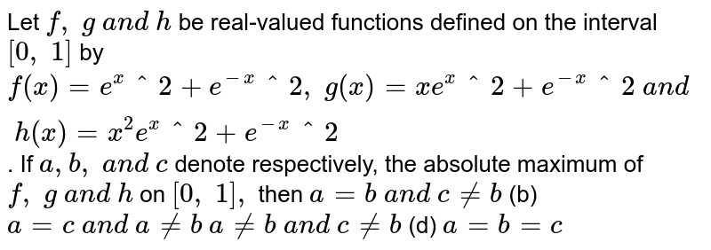 Let `f,\ g\ a n d\ h` be real-valued   functions defined on the interval `[0,\ 1]` by `f(x)=e^x^2+e^-x^2,\ g(x)=x e^x^2+e^-x^2\ a n d\ h(x)=x^2e^x^2+e^-x^2` . If `a , b ,\ a n d\ c` denote respectively,   the absolute maximum of `f,\ g\ a n d\ h` on `[0,\ 1],` then `a=b\ a n d\ c!=b`  (b)   `a=c\ a n d\ a!=b`  `a!=b\ a n d\ c!=b`  (d)   `a=b=c`
