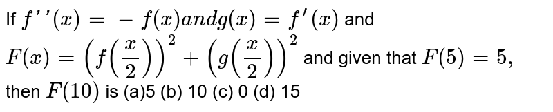 If `f''(x)=-f(x)a n dg(x)=f^(prime)(x)` and `F(x)=(f(x/2))^2+(g(x/2))^2` and given that `F(5)=5,` then `F(10)` is (a)5 (b) 10   (c) 0 (d)   15