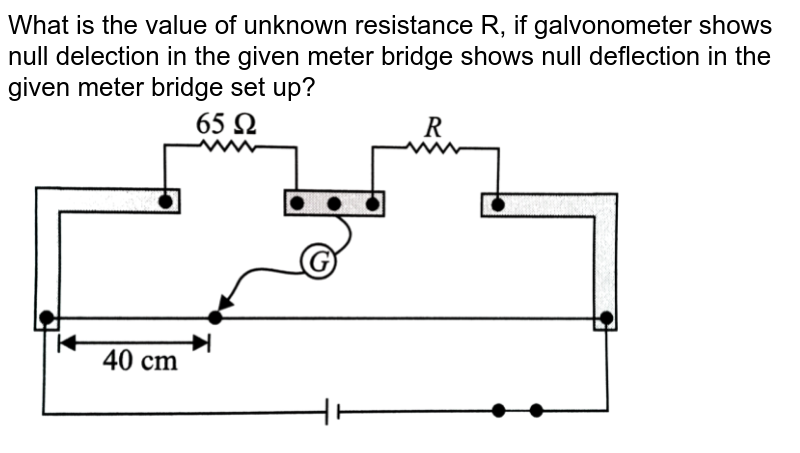 """What is the value of unknown resistance R, if galvonometer shows null delection in the given meter bridge shows null deflection in the given meter bridge set up? <br> <img src=""""https://d10lpgp6xz60nq.cloudfront.net/physics_images/NCERT_OBJ_FING_PHY_XII_C03_E01_093_Q01.png"""" width=""""80%"""">"""