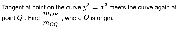 Tangent at point on   the curve `y^2=x^3` meets the curve again   at point `Q` . Find `(m_(O P))/(m_(O Q))` , where `O` is origin.
