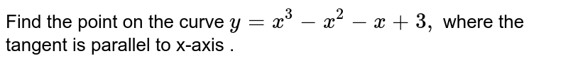 Find the point on the   curve `y=x^3-x^2-x+3,` where the tangent is   parallel to x-axis .