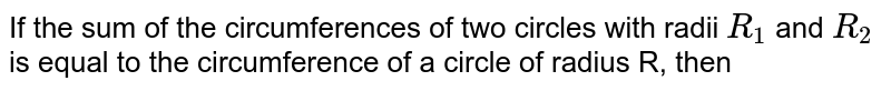 If the sum of the circumferences of two circles with radii `R_(1)` and `R_(2)` is equal to the circumference of a circle of radius R, then