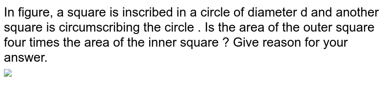 """In figure, a square is inscribed in a circle of diameter d and another square is circumscribing the circle . Is the area of the outer square four times the area of the inner square ? Give reason for your answer. <br> <img src=""""https://d10lpgp6xz60nq.cloudfront.net/physics_images/ARH_NCERT_EXE_MATH_X_C11_S01_013_Q01.png"""" width=""""80%"""">"""