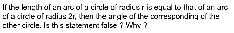 If the length of an arc of a circle of radius r is equal to that of an arc of a circle of radius 2r, then the angle of the corresponding of the other circle. Is this statement false ? Why ?