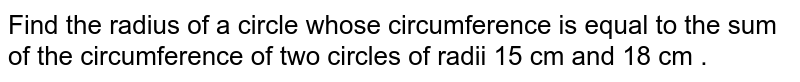 Find the radius of a circle whose circumference is equal to the sum of the circumference of two circles of radii 15 cm and 18 cm .