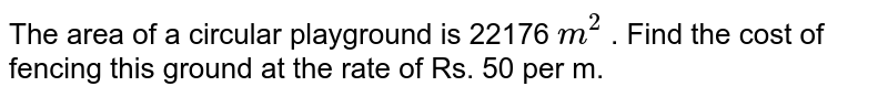 The area of a circular playground is 22176 `m^(2)` . Find the cost of fencing this ground at the rate of Rs. 50 per m.