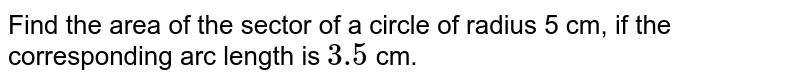 Find the area of the sector of a circle of radius 5 cm, if the corresponding  arc length is `3.5` cm.