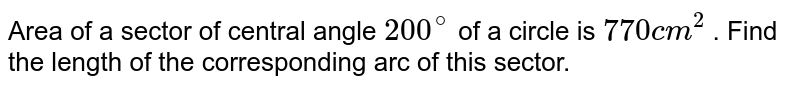 Area of a sector of central angle `200^(@)` of a circle is `770 cm^(2)` . Find the length of the corresponding arc of this sector.