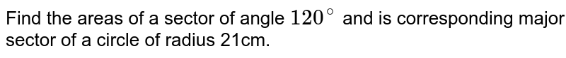 Find  the areas of a sector of angle `120^(@)` and is corresponding major sector of a circle of radius 21cm.