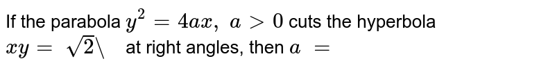 """If the parabola `y^2=4a x ,\ a >0` cuts the hyperbola `x y=\ sqrt(2)""""\ """"` at right angles, then   `a\ =`"""