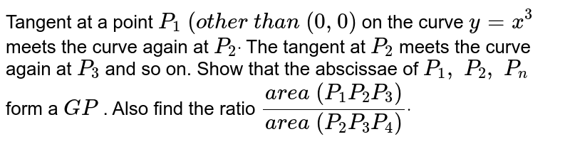 Tangent at a point `P_1\ (ot h e r\ t h a n\ (0,0)` on the curve `y=x^3` meets the curve again   at `P_2dot` The tangent at `P_2` meets the curve again   at `P_3` and so on. Show that   the abscissae of `P_1,\ P_2,\   P_n` form a `G P` . Also find the ratio   `(a r e a\ ( P_1P_2P_3))/(a r e a\ ( P_2P_3P_4))dot`