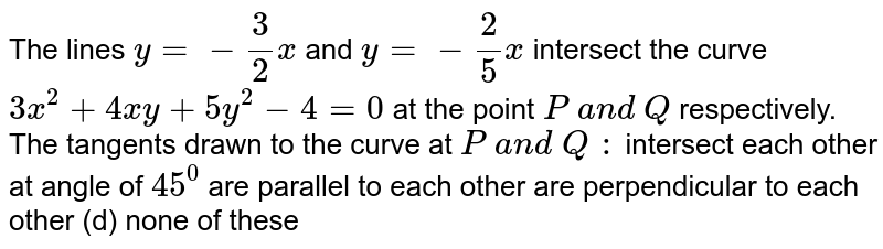 The lines `y=-3/2x\ ` and `y=-2/5x` intersect the curve `3x^2+4x y+5y^2-4=0` at the point `P\ a n d\ Q` respectively. The   tangents drawn to the curve at `P\ a n d\ Q\ :`  intersect each other   at angle of `45^0`  are parallel to each   other are perpendicular to   each other (d) none of these