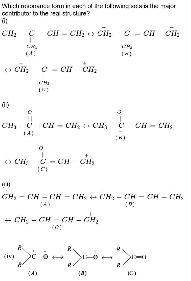 """Which resonance form in each of the following sets is the major contributor to the real structure?  <br> (i) `underset((A))(CH_(2)-underset(CH_(3))underset( )(C)-CH)=CH_(2)harrunderset((B))(overset(+)(CH_(2))-underset(CH_(3))underset( )(C)=CH)-overset(-)(CH_(2)) harr underset((C))(overset(-)(CH_(2))-underset(CH_(3))underset( )(C)=CH)-overset(+)CH_(2)` <br> (ii) `underset((A))(CH_(3)-overset(O)overset(  )(C)-CH)=CH_(2)harrunderset((B))(CH_(3)-overset(O^(-))overset( )underset(+)(C)-CH)=CH_(2)harr underset((C))(CH_(3)-overset(O^(-))overset( )(C)=CH)-overset(+)(CH_(2))` <br> (iii) `underset((A))(CH_(2)=CH-CH=CH_(2))harrunderset((B))(overset(+)(C)H_(2)-CH=CH)-overset(-)CH_(2)harrunderset((C))(overset(-)(CH_(2))-CH=CH-overset(+)(CH_(2))` <br> <img src=""""https://d10lpgp6xz60nq.cloudfront.net/physics_images/GRB_ORG_CHM_P1_C01_E01_006_Q01.png"""" width=""""80%"""">"""