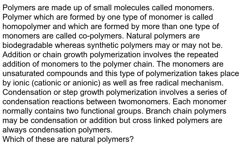Polymers are made up of small molecules called monomers. Polymer which are formed by one type of monomer is called homopolymer and which are formed by more than one type of monomers are called co-polymers. Natural polymers are biodegradable whereas synthetic polymers may or may not be. Addition or chain growth polymerization involves the repeated addition of monomers to the polymer chain. The monomers are unsaturated compounds and this type of polymerization takes place by ionic (cationic or anionic) as well as free radical mechanism. Condensation or step growth polymerization involves a series of condensation reactions between twomonomers. Each monomer normally contains two functional groups. Branch chain polymers may be condensation or addition but cross linked polymers are always condensation polymers.  <br> Which of these are natural polymers?